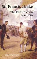 Sir Francis Drake: The Construction of a Hero
