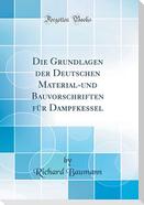 Die Grundlagen Der Deutschen Material-Und Bauvorschriften Für Dampfkessel (Classic Reprint)