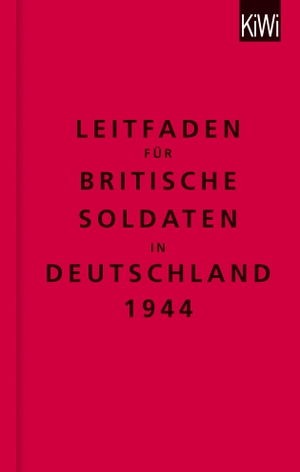The Bodleian Library / Klaus Modick / Helge Malchow / Christian Kracht. Leitfaden für britische Soldaten in Deutschland 1944 - Zweisprachige Ausgabe (Englisch/Deutsch). Kiepenheuer & Witsch, 2014.
