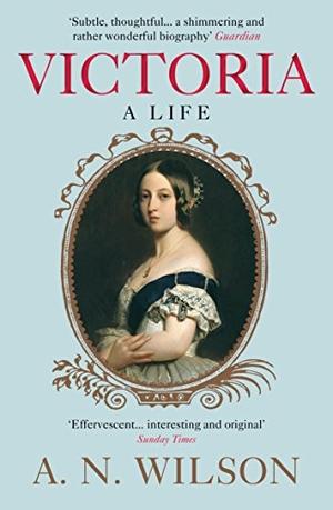 Wilson, A. N.. Victoria - A Life. Atlantic Books,