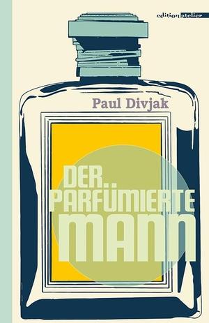 Paul Divjak. Der parfümierte Mann. Edition Atelie