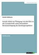 Soziale Arbeit im Übergang von der Kita in die Grundschule unter besonderer Berücksichtigung der Kinderperspektive
