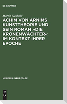 Achim von Arnims Kunsttheorie und sein Roman »Die Kronenwächter« im Kontext ihrer Epoche