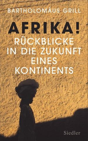 Grill, Bartholomäus. Afrika! Rückblicke in die Zukunft eines Kontinents. Siedler Verlag, 2021.