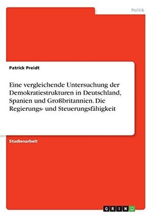 Preidt, Patrick. Eine vergleichende Untersuchung der Demokratiestrukturen in Deutschland, Spanien und Großbritannien. Die Regierungs- und Steuerungsfähigkeit. GRIN Verlag, 2016.