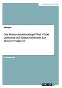 Der Kommunikationsbegriff bei Niklas Luhmann und Jürgen Habermas. Ein Theorienvergleich