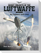 Secret Projects of the Luftwaffe, Volume 1: Jet Fighters 1939 -1945