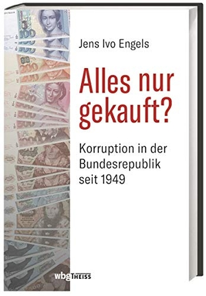 Jens-Ivo Engels. Alles nur gekauft? - Korruption in der Bundesrepublik seit 1949. wbg Theiss in Wissenschaftliche Buchgesellschaft (WBG), 2019.