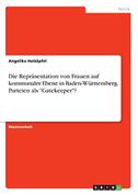 """Die Repräsentation von Frauen auf kommunaler Ebene in Baden-Württemberg. Parteien als """"Gatekeeper""""?"""