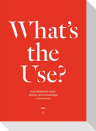 What's the Use?: Constellations of Art, History and Knowledge: A Critical Reader