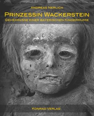 Andreas Nerlich. Prinzessin Wackerstein. Geheimnisse einer bayerischen Kindermumie - Carolina von Jordan. Eine medizinisch-historische Untersuchung. Konrad, A H, 2019.