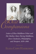 Best Companions: Letters of Eliza Middleton Fisher and Her Mother, Mary Hering Middleton, from Charleston, Philadelphia, and Newport, 1