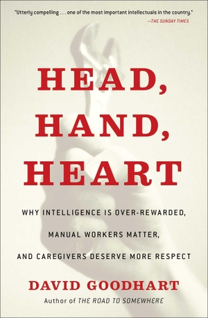 Goodhart, David. Head, Hand, Heart: Why Intelligence Is Over-Rewarded, Manual Workers Matter, and Caregivers Deserve More Respect. FREE PR, 2021.