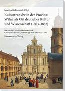 Kulturtransfer in der Provinz: Wilna als Ort deutscher Kultur und Wissenschaft (1803-1832)
