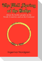 The Well Spring of the Goths: About the Gothic peoples in the Nordic Countries and on the Continent