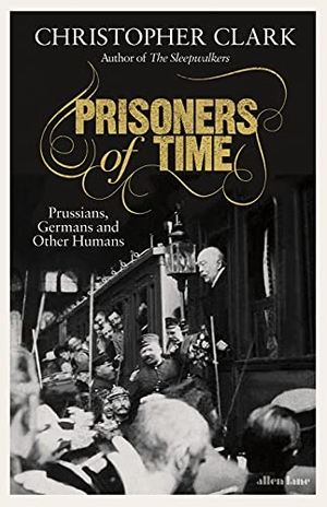 Clark, Christopher. Prisoners of Time - Selected Essays. Penguin Books Ltd, 2021.