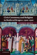 Civic Ceremony and Religion in Medieval Bruges C.1300 1520