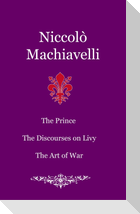 The Prince. The Discourses on Livy. The Art of War