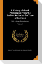 A History of Greek Philosophy from the Earliest Period to the Time of Socrates: With a General Introduction; Volume 1