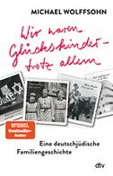 Wir waren Glückskinder - trotz allem. Eine deutsch-jüdische Familiengeschichte