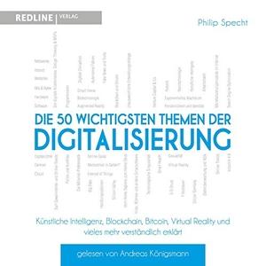Philip Specht / Andreas Königsmann. Die 50 wichtigsten Themen der Digitalisierung - Künstliche Intelligenz, Blockchain, Robotik,Virtual Reality und vieles mehr verständlich erklärt. Audio Verlag München, 2019.
