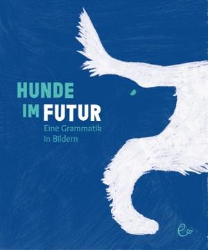 Rieder, Susanna / Johannes Rieder. Hunde im Futur - Eine Grammatik in Bildern. Rieder, Susanna Verlag, 2021.
