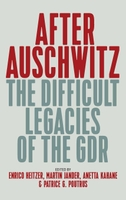 After Auschwitz: The Difficult Legacies of the Gdr