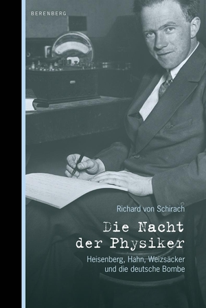 Richard von Schirach. Die Nacht der Physiker - Heisenberg, Hahn, Weizsäcker und die deutsche Bombe. Berenberg Verlag GmbH, 2012.