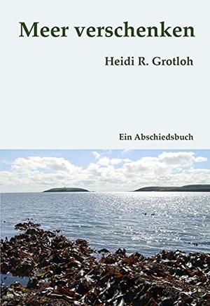 Grotloh, Heidi R.. Meer verschenken - Ein Abschied