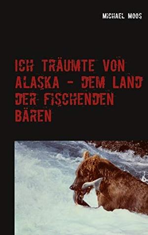 Moos, Michael. Ich träumte von Alaska - dem Land der fischenden Bären. Books on Demand, 2021.