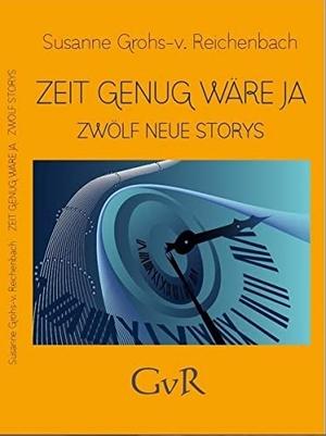 Grohs-von Reichenbach, Susanne. Zeit genug wäre ja - Zwölf neue Storys. Brighton Verlag GmbH, 2016.