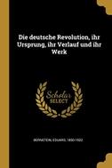Die Deutsche Revolution, Ihr Ursprung, Ihr Verlauf Und Ihr Werk