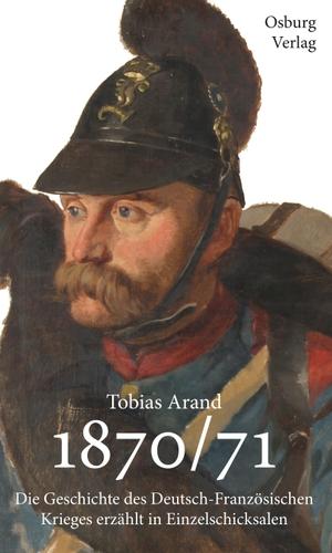 Tobias Arand. 1870/71 - Die Geschichte des Deutsch-Französischen Krieges erzählt in Einzelschicksalen. Osburg Verlag, 2018.
