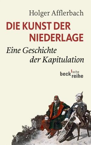 Holger Afflerbach. Die Kunst der Niederlage - Eine Geschichte der Kapitulation. C.H.Beck, 2013.