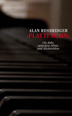 Alan Rusbridger / Simon Elson / Kattrin Stier. Play it again - Ein Jahr zwischen Noten und Nachrichten. Secession Verlag für Literatur, 2015.