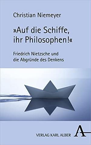 """Christian Niemeyer. """"Auf die Schiffe, ihr Philosophen!"""" - Friedrich Nietzsche und die Abgründe des Denkens. Alber, K, 2019."""