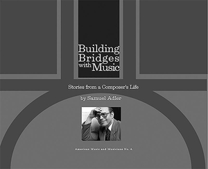 Adler, Samuel. Building Bridges with Music: Stories from a Composer's Life. PENDRAGON PR, 2017.