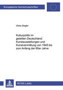 Kulturpolitik im geteilten Deutschland: .  Kunstausstellungen und Kunstvermittlung von 1945 bis zum Anfang der 60er Jahre