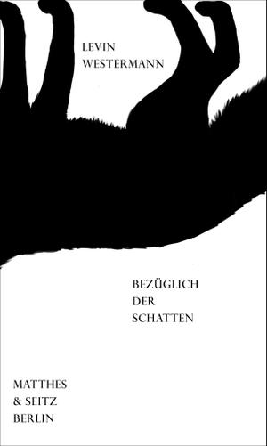 Levin Westermann. bezüglich der schatten. Matthes & Seitz Berlin, 2019.
