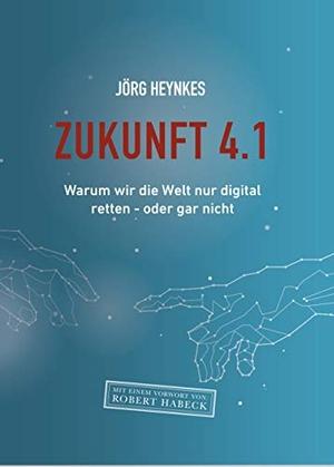 Jörg Heynkes. Zukunft 4.1 - Warum wir die Welt nu