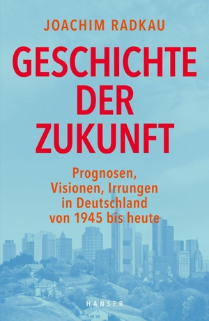 Joachim Radkau. Geschichte der Zukunft - Prognosen, Visionen, Irrungen in Deutschland von 1945 bis heute. Hanser, Carl, 2017.