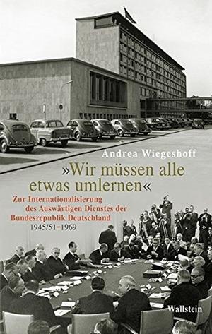 Andrea Wiegeshoff. 'Wir müssen alle etwas umlernen' - Zur Internationalisierung des Auswärtigen Dienstes der Bundesrepublik Deutschland (1945/51-1969). Wallstein, 2013.