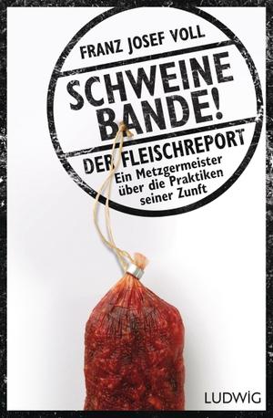 Franz Josef Voll / Leo G. Linder. Schweinebande! - Der Fleischreport – Ein Metzgermeister über die Praktiken seiner Zunft. Ludwig, 2017.