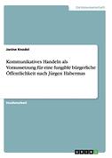Kommunikatives Handeln als Voraussetzung für eine fungible bürgerliche Öffentlichkeit nach Jürgen Habermas