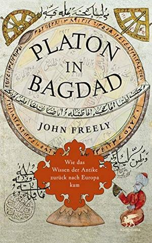 John Freely / Ina Pfitzner. Platon in Bagdad - Wie das Wissen der Antike zurück nach Europa kam. Klett-Cotta, 2013.