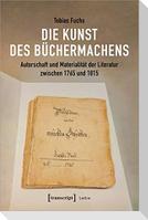 Die Kunst des Büchermachens: Autorschaft und Materialität der Literatur zwischen 1765 und 1815