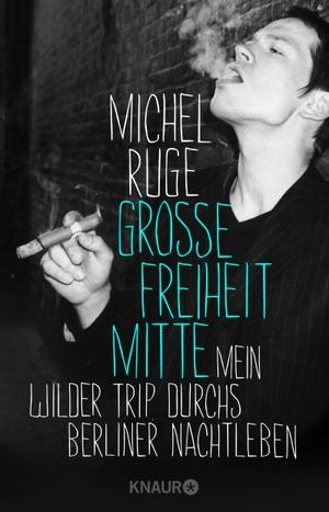 Michel Ruge. Große Freiheit Mitte - Mein wilder Trip durchs Berliner Nachtleben. Knaur Taschenbuch, 2018.