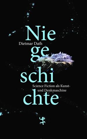Dietmar Dath. Niegeschichte - Science Fiction als Kunst- und Denkmaschine. Matthes & Seitz Berlin, 2019.