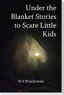 Under the Blanket Stories to Scare Little Kids