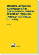 Nationaler Anspruch und regionale Identität im Reichsland Elsass-Lothringen im Spiegel des französischsprachigen Elsassromans (1871-1914)